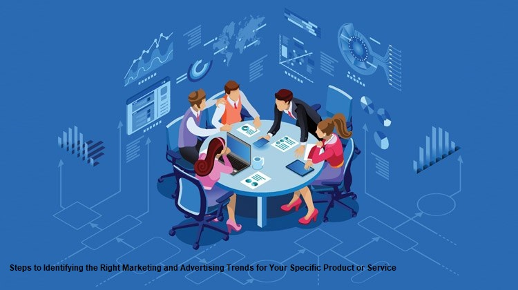 Steps to Identifying the Right Marketing and Advertising Trends for Your Specific Product or Service